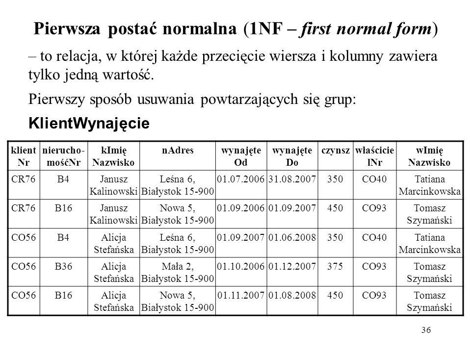 36 Pierwsza postać normalna (1NF – first normal form) – to relacja, w której każde przecięcie wiersza i kolumny zawiera tylko jedną wartość. Pierwszy