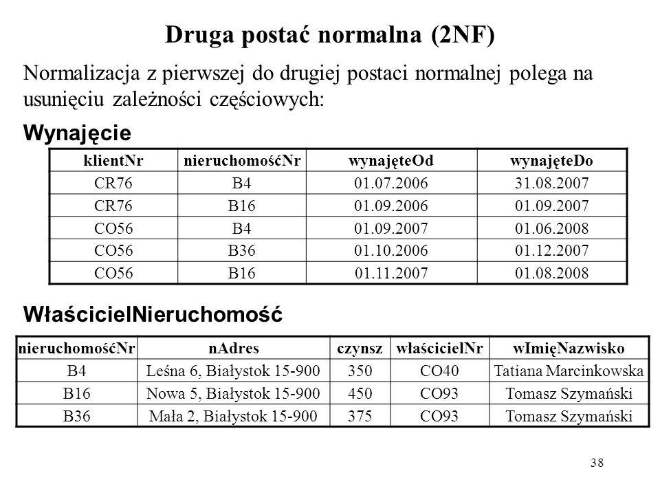 38 Druga postać normalna (2NF) Normalizacja z pierwszej do drugiej postaci normalnej polega na usunięciu zależności częściowych: Wynajęcie nieruchomoś