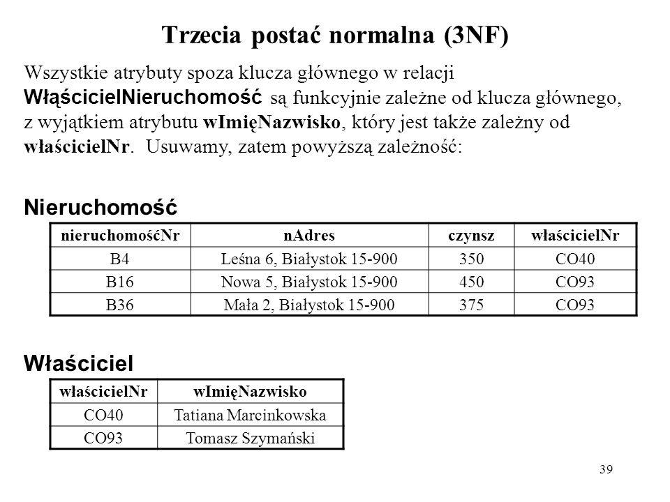 39 Trzecia postać normalna (3NF) Wszystkie atrybuty spoza klucza głównego w relacji WłąścicielNieruchomość są funkcyjnie zależne od klucza głównego, z wyjątkiem atrybutu wImięNazwisko, który jest także zależny od właścicielNr.