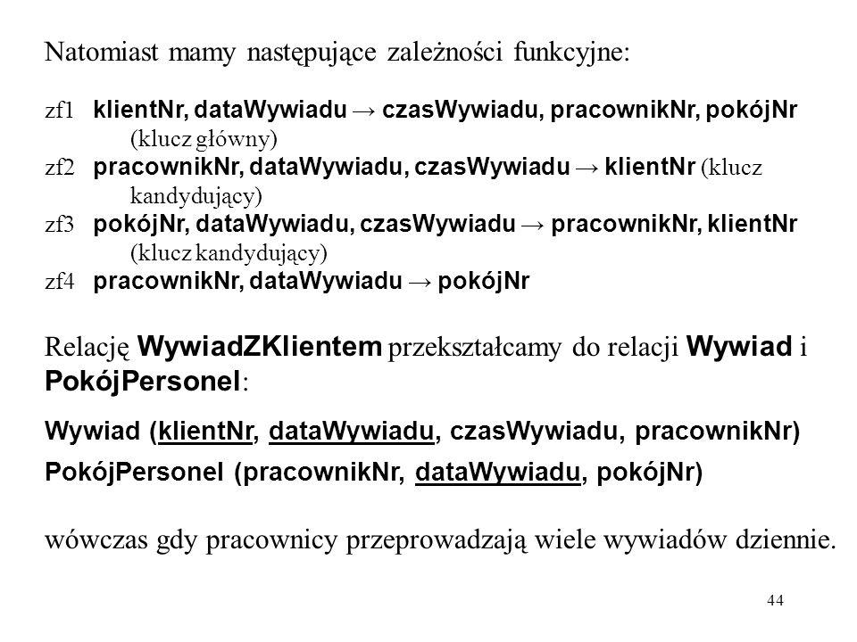 44 Natomiast mamy następujące zależności funkcyjne: zf1 klientNr, dataWywiadu → czasWywiadu, pracownikNr, pokójNr (klucz główny) zf2 pracownikNr, dataWywiadu, czasWywiadu → klientNr (klucz kandydujący) zf3 pokójNr, dataWywiadu, czasWywiadu → pracownikNr, klientNr (klucz kandydujący) zf4 pracownikNr, dataWywiadu → pokójNr Relację WywiadZKlientem przekształcamy do relacji Wywiad i PokójPersonel : Wywiad (klientNr, dataWywiadu, czasWywiadu, pracownikNr) PokójPersonel (pracownikNr, dataWywiadu, pokójNr) wówczas gdy pracownicy przeprowadzają wiele wywiadów dziennie.