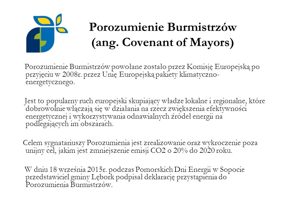 Porozumienie Burmistrzów (ang. Covenant of Mayors) Porozumienie Burmistrzów powołane zostało przez Komisję Europejską po przyjęciu w 2008r. przez Unię
