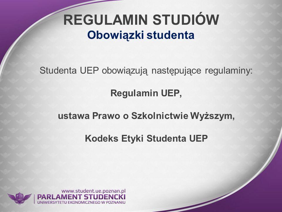 REGULAMIN STUDIÓW Obowiązki studenta Studenta UEP obowiązują następujące regulaminy: Regulamin UEP, ustawa Prawo o Szkolnictwie Wyższym, Kodeks Etyki