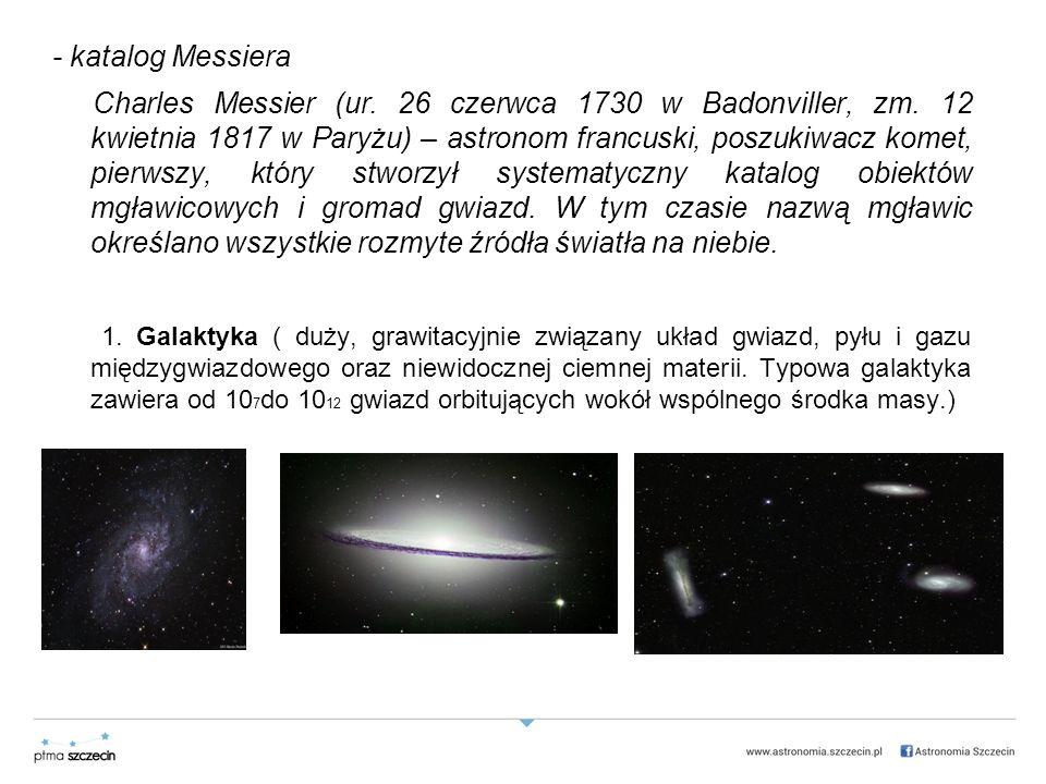 - katalog Messiera Charles Messier (ur.26 czerwca 1730 w Badonviller, zm.