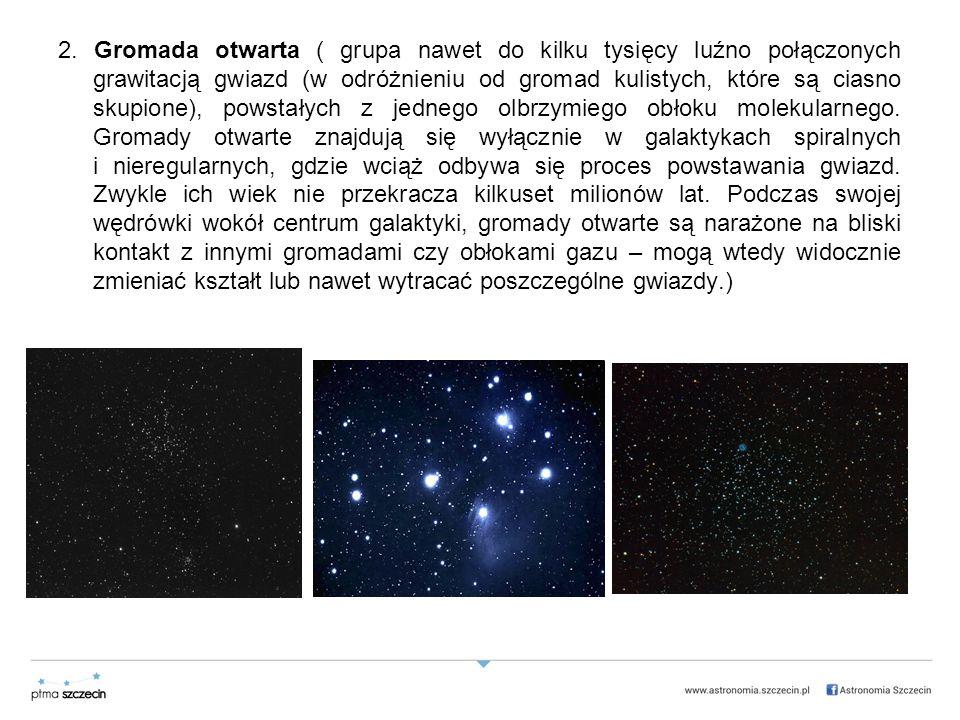 2. Gromada otwarta ( grupa nawet do kilku tysięcy luźno połączonych grawitacją gwiazd (w odróżnieniu od gromad kulistych, które są ciasno skupione), p