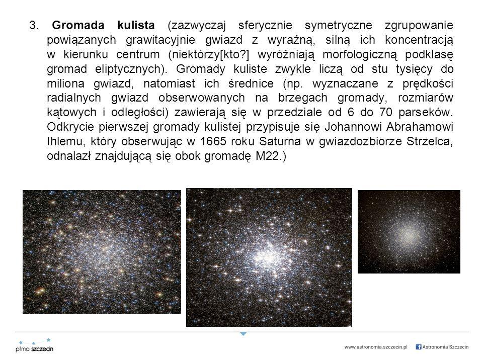 3. Gromada kulista (zazwyczaj sferycznie symetryczne zgrupowanie powiązanych grawitacyjnie gwiazd z wyraźną, silną ich koncentracją w kierunku centrum