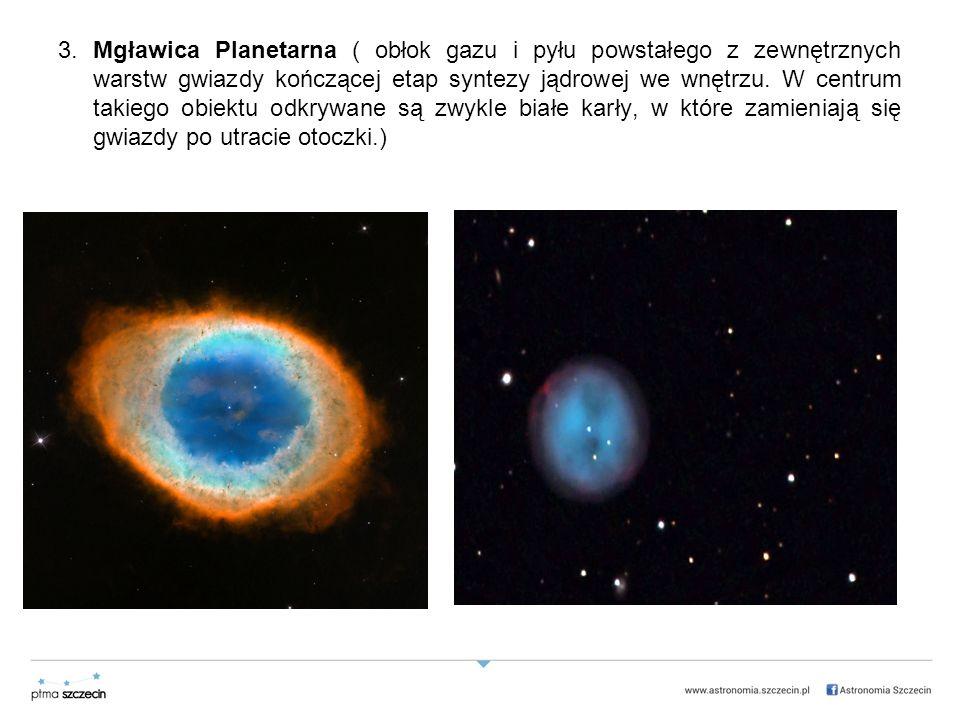 3. Mgławica Planetarna ( obłok gazu i pyłu powstałego z zewnętrznych warstw gwiazdy kończącej etap syntezy jądrowej we wnętrzu. W centrum takiego obie