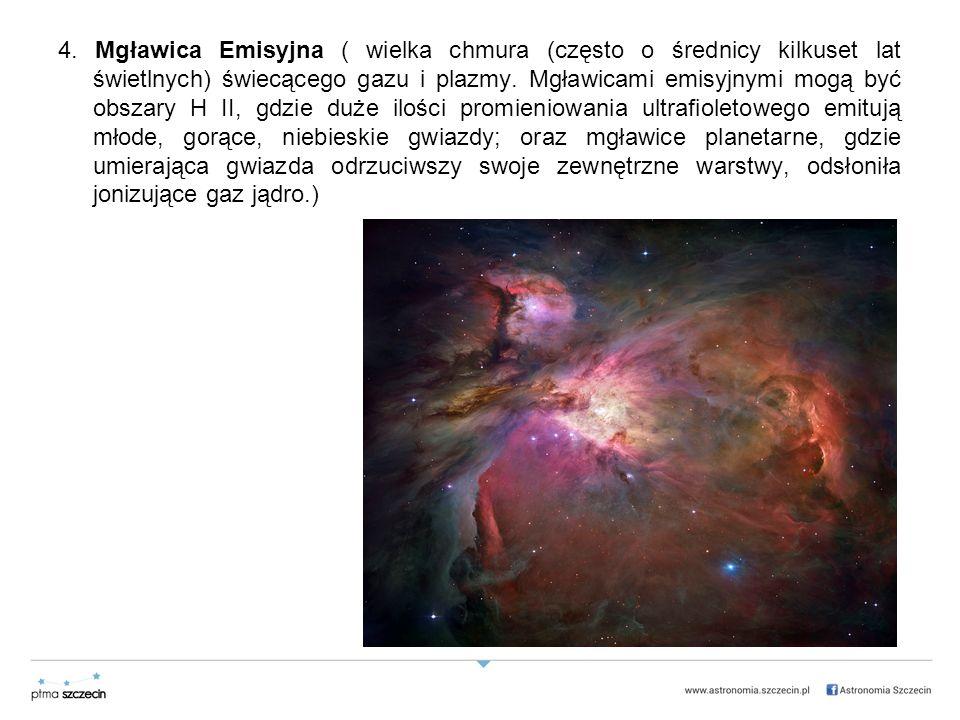 4. Mgławica Emisyjna ( wielka chmura (często o średnicy kilkuset lat świetlnych) świecącego gazu i plazmy. Mgławicami emisyjnymi mogą być obszary H II