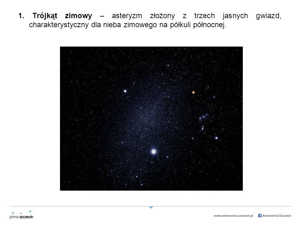 1. Trójkąt zimowy – asteryzm złożony z trzech jasnych gwiazd, charakterystyczny dla nieba zimowego na półkuli północnej.
