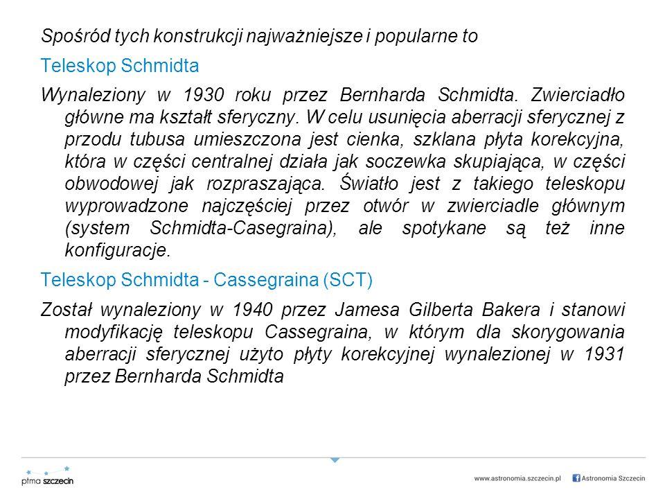 Spośród tych konstrukcji najważniejsze i popularne to Teleskop Schmidta Wynaleziony w 1930 roku przez Bernharda Schmidta.
