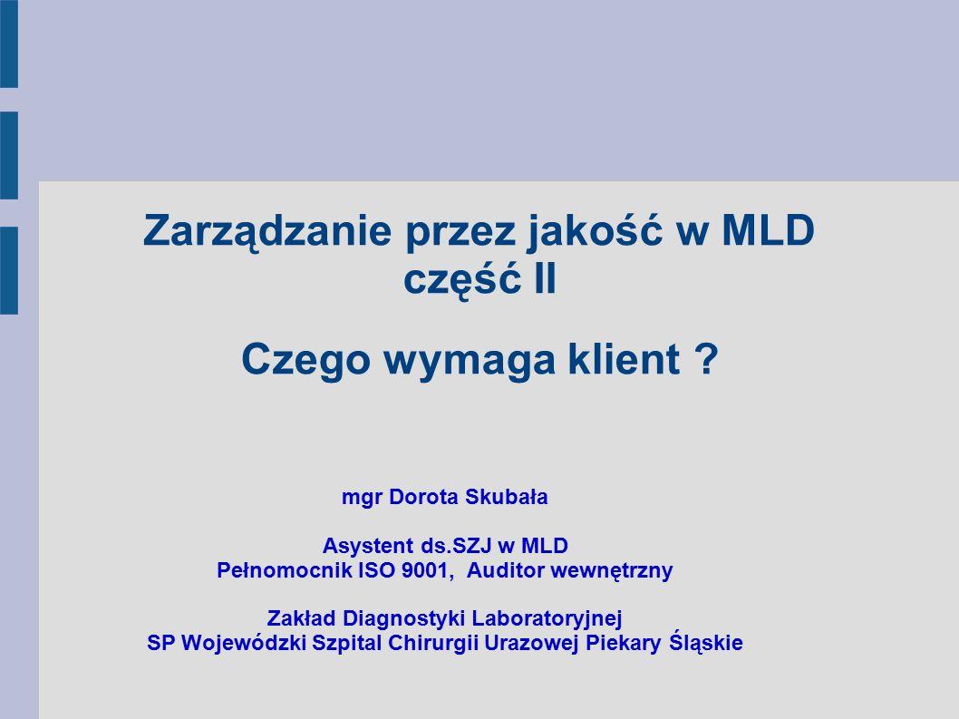 Zarządzanie przez jakość w MLD część II Czego wymaga klient ? mgr Dorota Skubała Asystent ds.SZJ w MLD Pełnomocnik ISO 9001, Auditor wewnętrzny Zakład