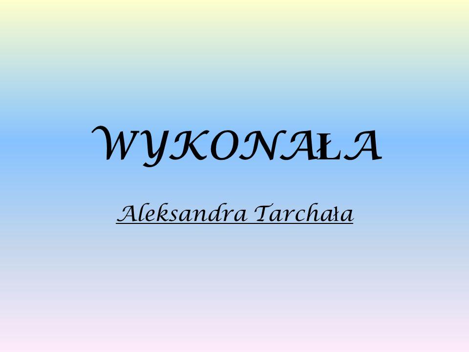 WYKONA Ł A Aleksandra Tarcha ł a