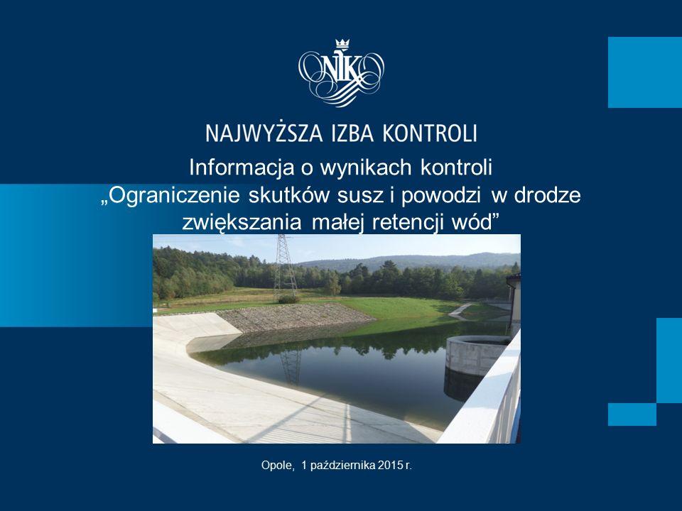 """Informacja o wynikach kontroli """"Ograniczenie skutków susz i powodzi w drodze zwiększania małej retencji wód"""" Opole, 1 października 2015 r."""