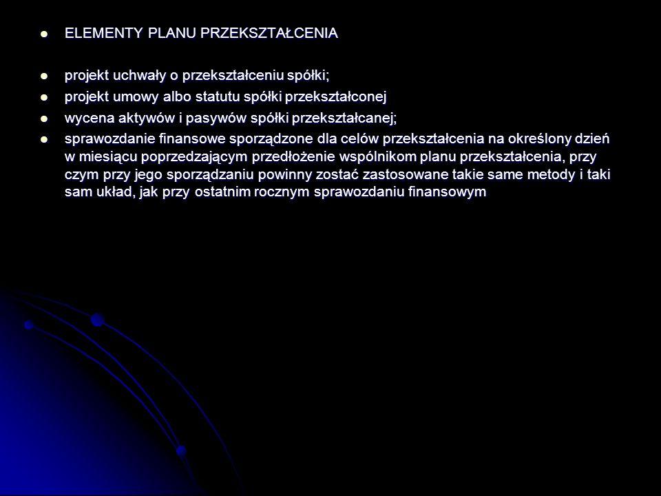 ELEMENTY PLANU PRZEKSZTAŁCENIA ELEMENTY PLANU PRZEKSZTAŁCENIA projekt uchwały o przekształceniu spółki; projekt uchwały o przekształceniu spółki; projekt umowy albo statutu spółki przekształconej projekt umowy albo statutu spółki przekształconej wycena aktywów i pasywów spółki przekształcanej; wycena aktywów i pasywów spółki przekształcanej; sprawozdanie finansowe sporządzone dla celów przekształcenia na określony dzień w miesiącu poprzedzającym przedłożenie wspólnikom planu przekształcenia, przy czym przy jego sporządzaniu powinny zostać zastosowane takie same metody i taki sam układ, jak przy ostatnim rocznym sprawozdaniu finansowym sprawozdanie finansowe sporządzone dla celów przekształcenia na określony dzień w miesiącu poprzedzającym przedłożenie wspólnikom planu przekształcenia, przy czym przy jego sporządzaniu powinny zostać zastosowane takie same metody i taki sam układ, jak przy ostatnim rocznym sprawozdaniu finansowym