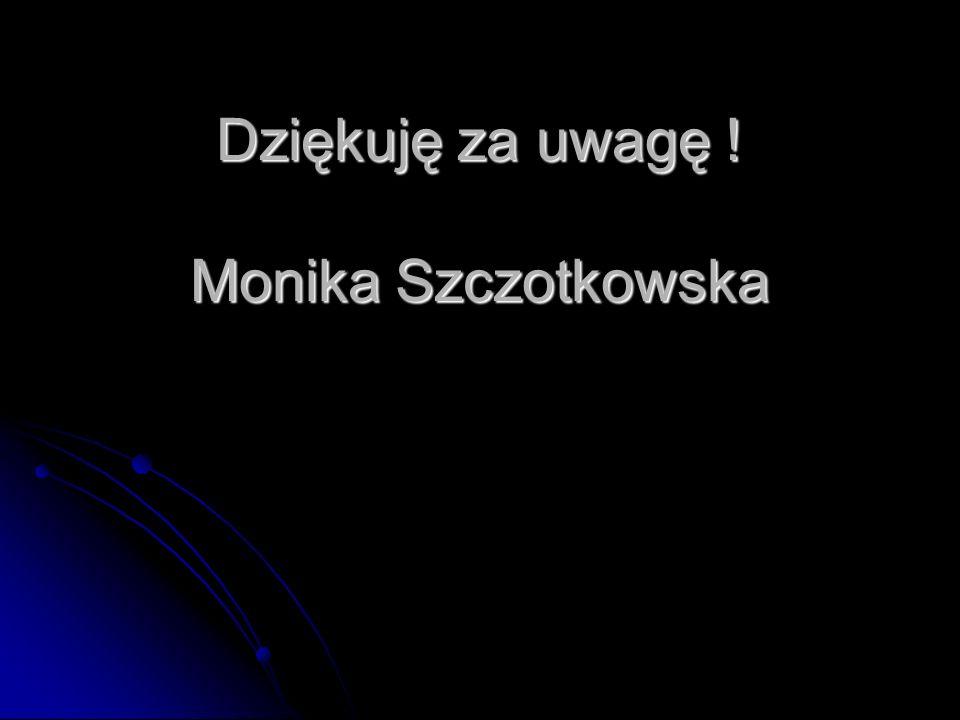 Dziękuję za uwagę ! Monika Szczotkowska