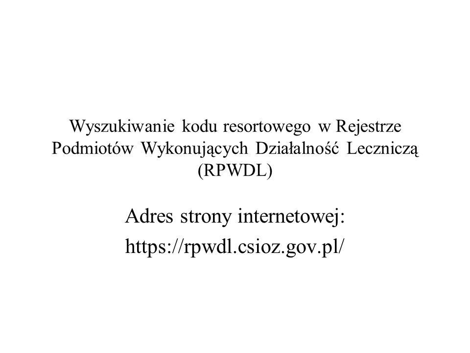Wyszukiwanie kodu resortowego w Rejestrze Podmiotów Wykonujących Działalność Leczniczą (RPWDL) Adres strony internetowej: https://rpwdl.csioz.gov.pl/