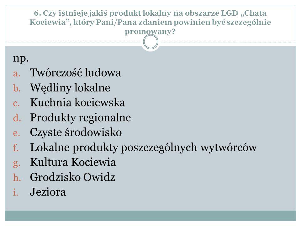 """6. Czy istnieje jakiś produkt lokalny na obszarze LGD """"Chata Kociewia"""", który Pani/Pana zdaniem powinien być szczególnie promowany? np. a. Twórczość l"""