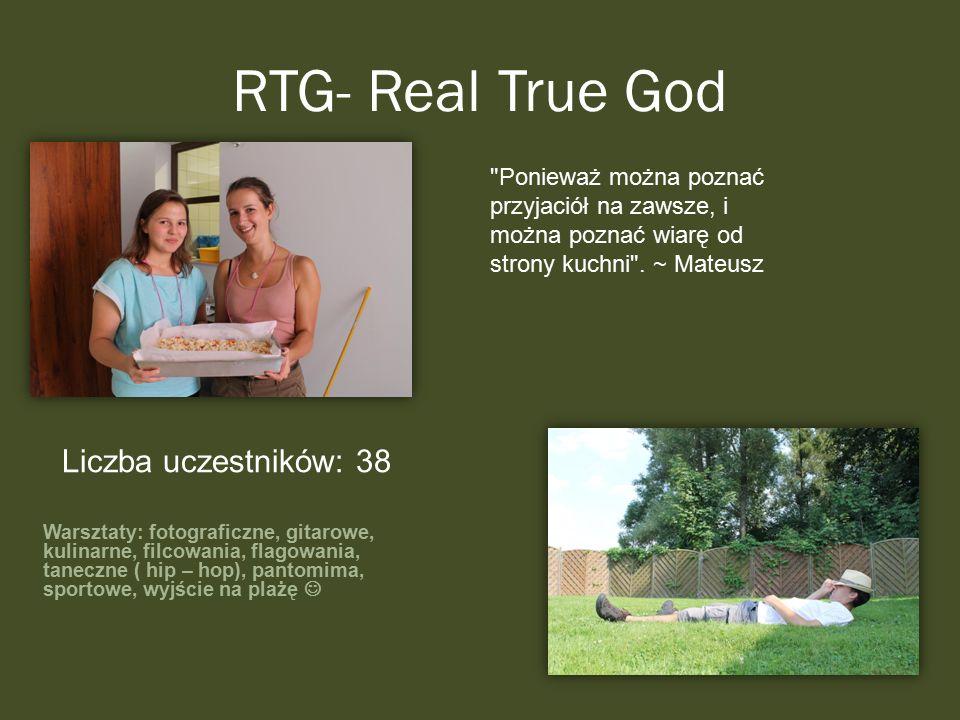 RTG- Real True God Warsztaty: fotograficzne, gitarowe, kulinarne, filcowania, flagowania, taneczne ( hip – hop), pantomima, sportowe, wyjście na plażę Liczba uczestników: 38 Ponieważ można poznać przyjaciół na zawsze, i można poznać wiarę od strony kuchni .