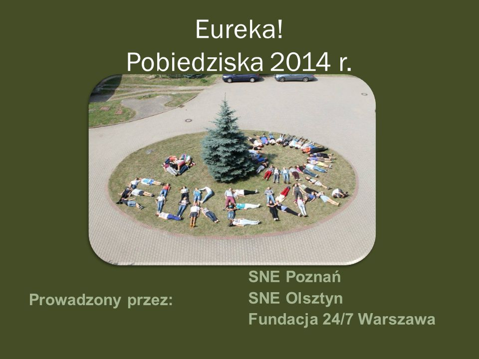Eureka! Pobiedziska 2014 r. Prowadzony przez: SNE Poznań SNE Olsztyn Fundacja 24/7 Warszawa