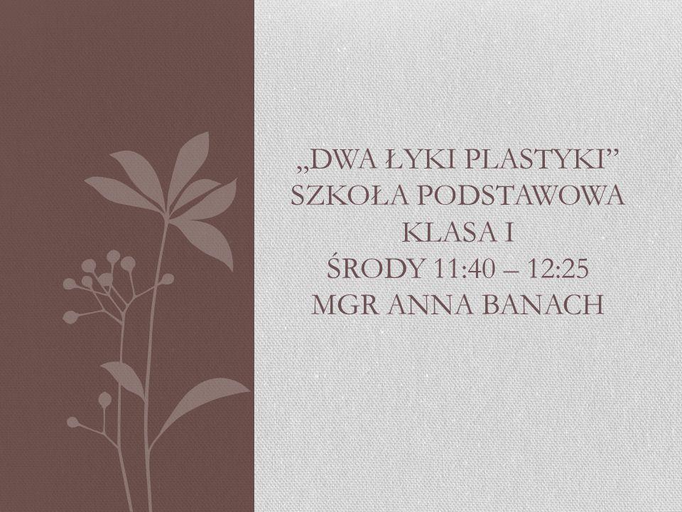 """""""DWA ŁYKI PLASTYKI SZKOŁA PODSTAWOWA KLASA I ŚRODY 11:40 – 12:25 MGR ANNA BANACH"""