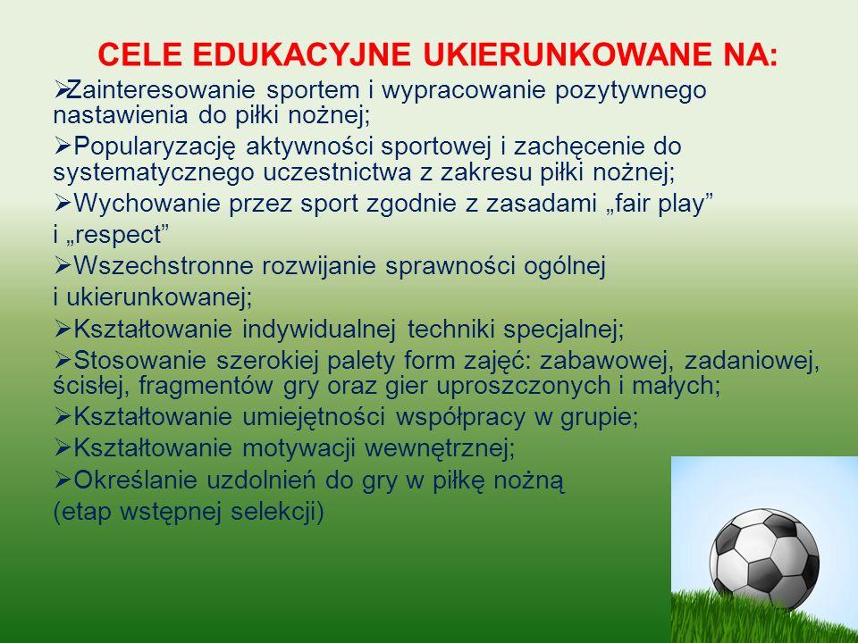"""CELE EDUKACYJNE UKIERUNKOWANE NA:  Zainteresowanie sportem i wypracowanie pozytywnego nastawienia do piłki nożnej;  Popularyzację aktywności sportowej i zachęcenie do systematycznego uczestnictwa z zakresu piłki nożnej;  Wychowanie przez sport zgodnie z zasadami """"fair play i """"respect  Wszechstronne rozwijanie sprawności ogólnej i ukierunkowanej;  Kształtowanie indywidualnej techniki specjalnej;  Stosowanie szerokiej palety form zajęć: zabawowej, zadaniowej, ścisłej, fragmentów gry oraz gier uproszczonych i małych;  Kształtowanie umiejętności współpracy w grupie;  Kształtowanie motywacji wewnętrznej;  Określanie uzdolnień do gry w piłkę nożną (etap wstępnej selekcji)"""
