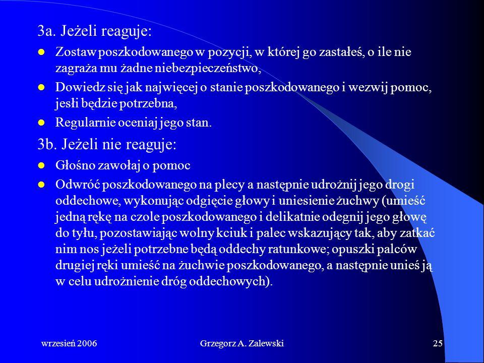 wrzesień 2006Grzegorz A. Zalewski24 Podstawowe zabiegi resuscytacyjne 1. Upewnij się, czy poszkodowany i wszyscy świadkowie zdarzenia są bezpieczni. 2