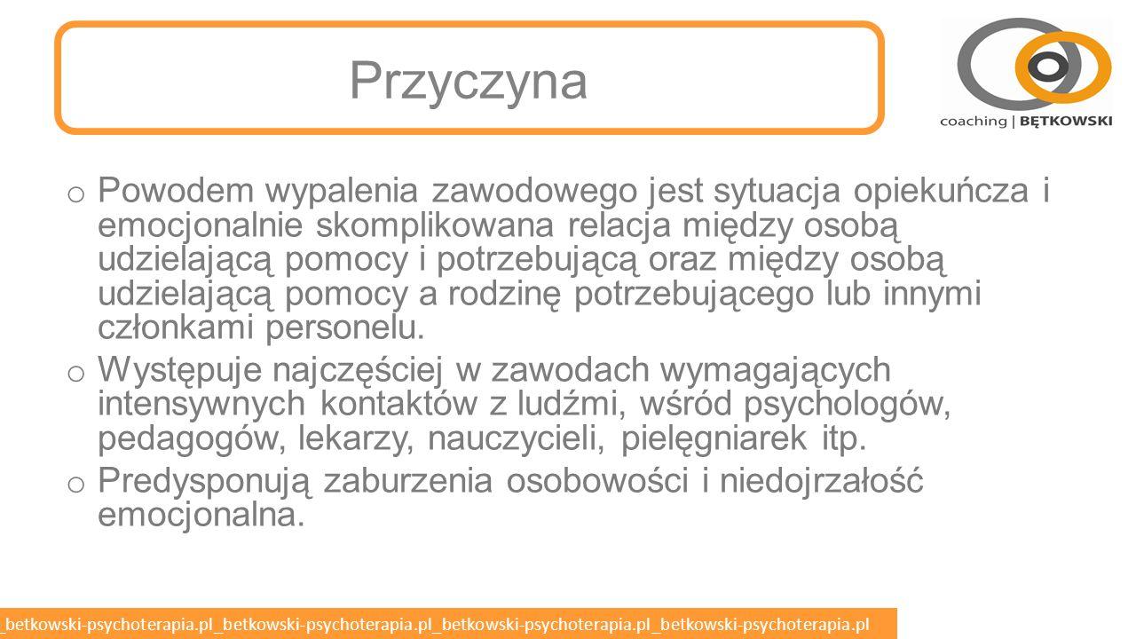 betkowski-psychoterapia.pl_betkowski-psychoterapia.pl_betkowski-psychoterapia.pl_betkowski-psychoterapia.pl_betkowski-psychoterapia.pl WYPALENIE ZAWODOWE o Wypalenie zawodowe, syndrom wypalenia zawodowego, syndrom Burnout o Występuje, gdy praca przestaje dawać satysfakcję, pracownik przestaje się rozwijać zawodowo, czuje się przepracowany i niezadowolony z wykonywanego zajęcia, które niegdyś sprawiało mu przyjemność.