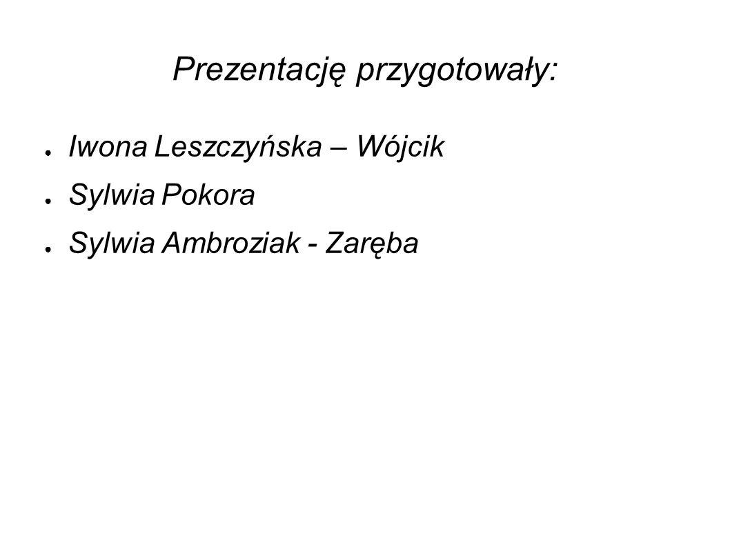 Prezentację przygotowały: ● Iwona Leszczyńska – Wójcik ● Sylwia Pokora ● Sylwia Ambroziak - Zaręba