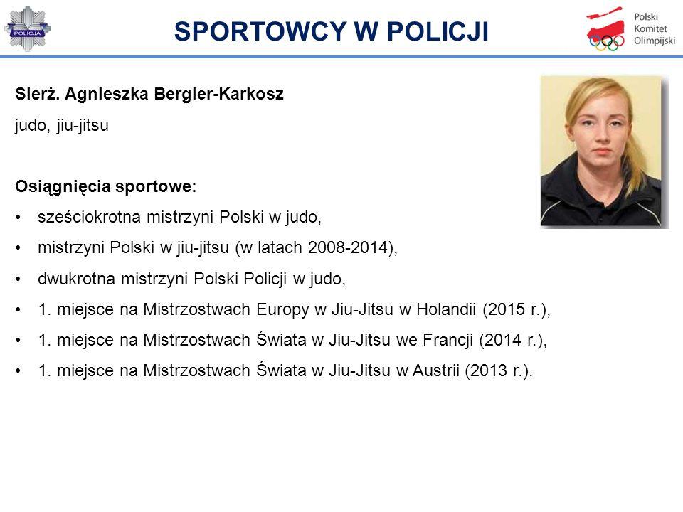 SPORTOWCY W POLICJI Sierż. Agnieszka Bergier-Karkosz judo, jiu-jitsu Osiągnięcia sportowe: sześciokrotna mistrzyni Polski w judo, mistrzyni Polski w j
