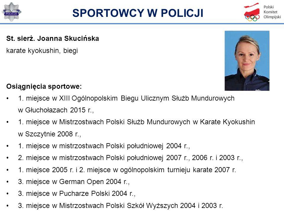 St. sierż. Joanna Skucińska karate kyokushin, biegi Osiągnięcia sportowe: 1. miejsce w XIII Ogólnopolskim Biegu Ulicznym Służb Mundurowych w Głuchołaz