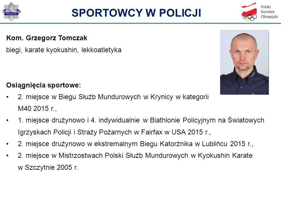 Kom. Grzegorz Tomczak biegi, karate kyokushin, lekkoatletyka Osiągnięcia sportowe: 2. miejsce w Biegu Służb Mundurowych w Krynicy w kategorii M40 2015