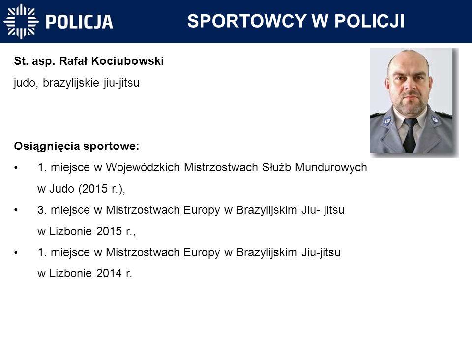 SPORTOWCY W POLICJI St. asp. Rafał Kociubowski judo, brazylijskie jiu-jitsu Osiągnięcia sportowe: 1. miejsce w Wojewódzkich Mistrzostwach Służb Mundur