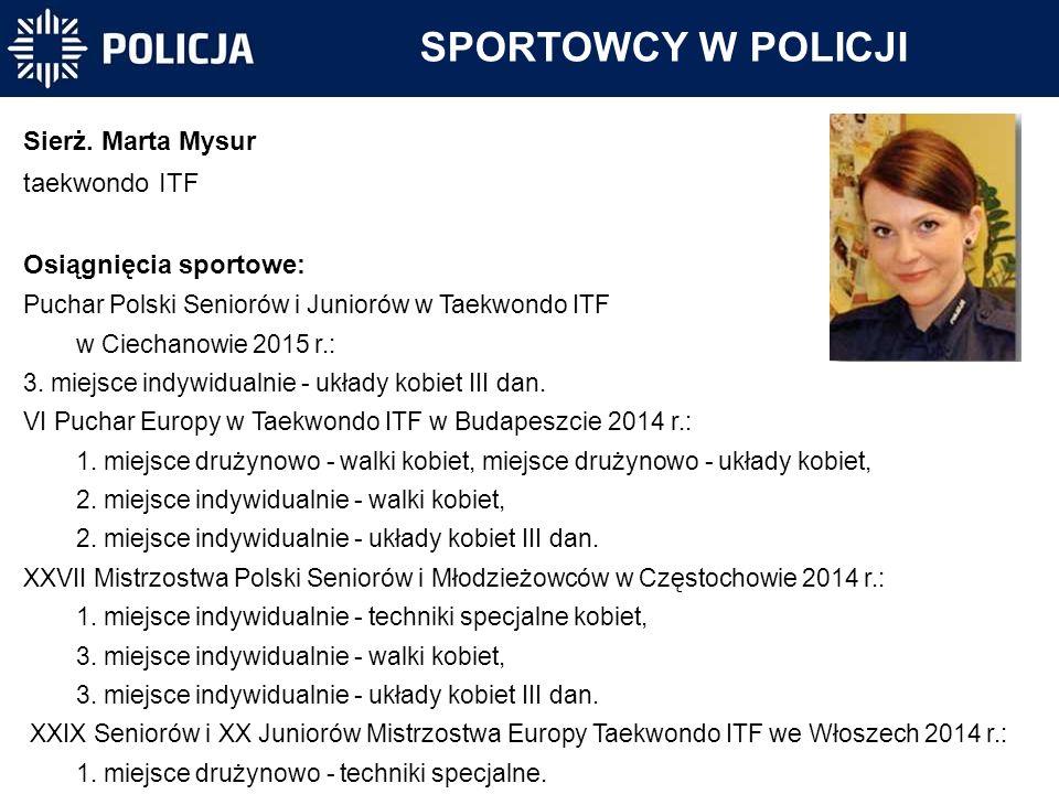SPORTOWCY W POLICJI Sierż. Marta Mysur taekwondo ITF Osiągnięcia sportowe: Puchar Polski Seniorów i Juniorów w Taekwondo ITF w Ciechanowie 2015 r.: 3.