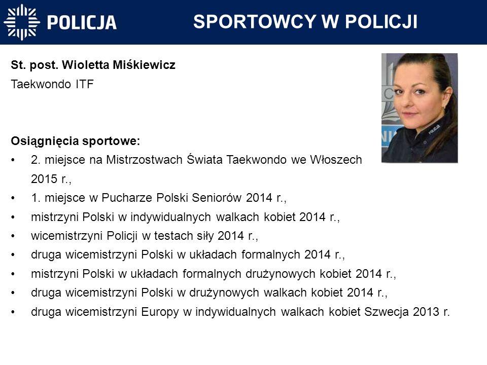 SPORTOWCY W POLICJI St. post. Wioletta Miśkiewicz Taekwondo ITF Osiągnięcia sportowe: 2. miejsce na Mistrzostwach Świata Taekwondo we Włoszech 2015 r.