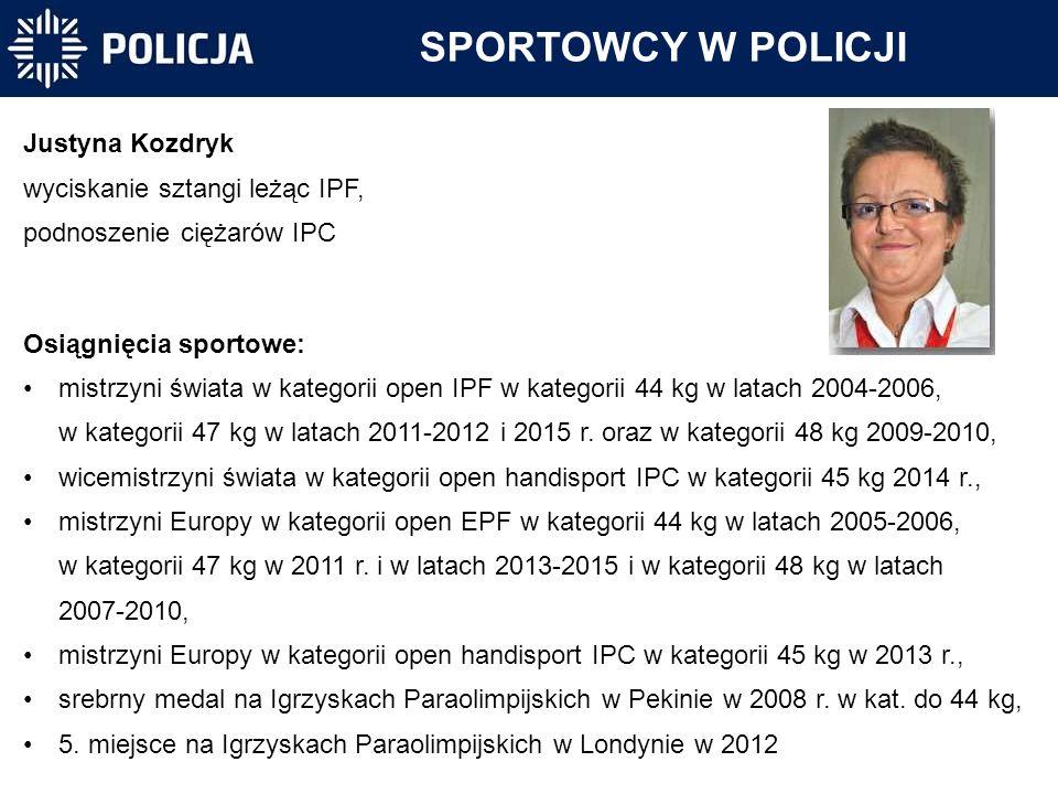 SPORTOWCY W POLICJI Justyna Kozdryk wyciskanie sztangi leżąc IPF, podnoszenie ciężarów IPC Osiągnięcia sportowe: mistrzyni świata w kategorii open IPF