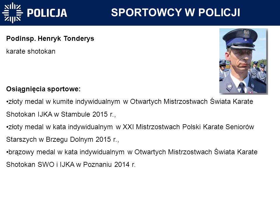 SPORTOWCY W POLICJI Podinsp. Henryk Tonderys karate shotokan Osiągnięcia sportowe: złoty medal w kumite indywidualnym w Otwartych Mistrzostwach Świata