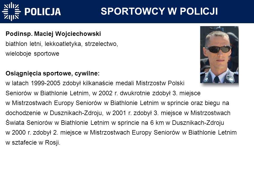 SPORTOWCY W POLICJI Podinsp. Maciej Wojciechowski biathlon letni, lekkoatletyka, strzelectwo, wieloboje sportowe Osiągnięcia sportowe, cywilne: w lata