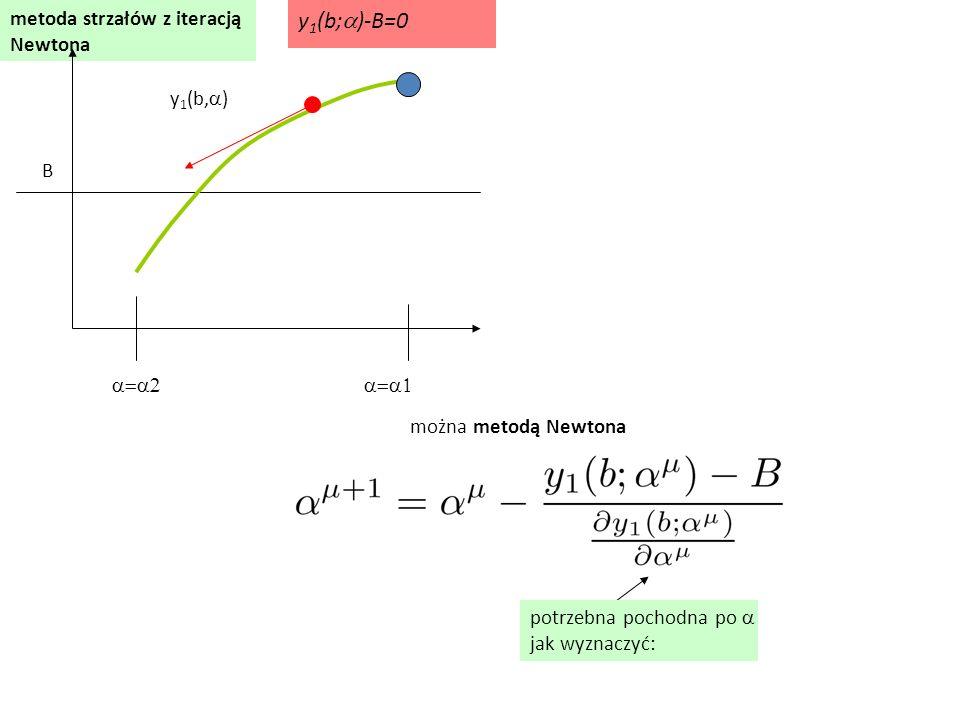 metoda strzałów z iteracją Newtona  y 1 (b,  ) B można metodą Newtona y 1 (b;  )-B=0 potrzebna pochodn