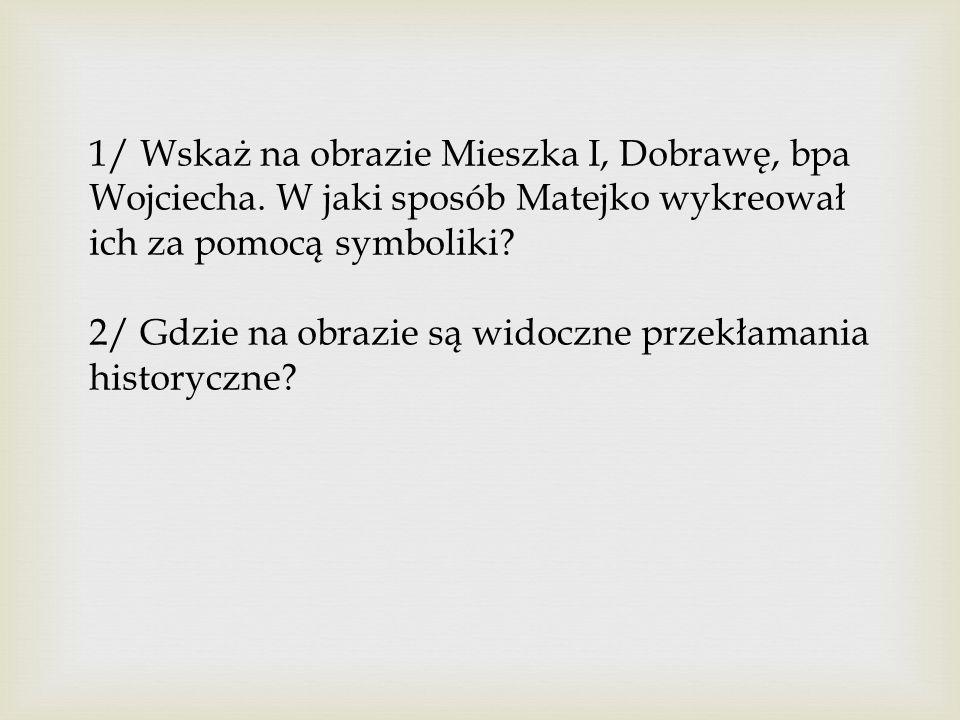 1/ Wskaż na obrazie Mieszka I, Dobrawę, bpa Wojciecha.