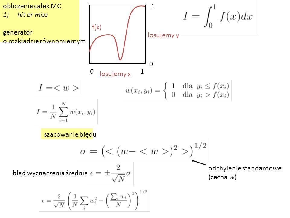 obliczenia całek MC 1)hit or miss generator o rozkładzie równomiernym f(x) losujemy x losujemy y 01 1 0 odchylenie standardowe (cecha w) błąd wyznaczenia średniej: szacowanie błędu
