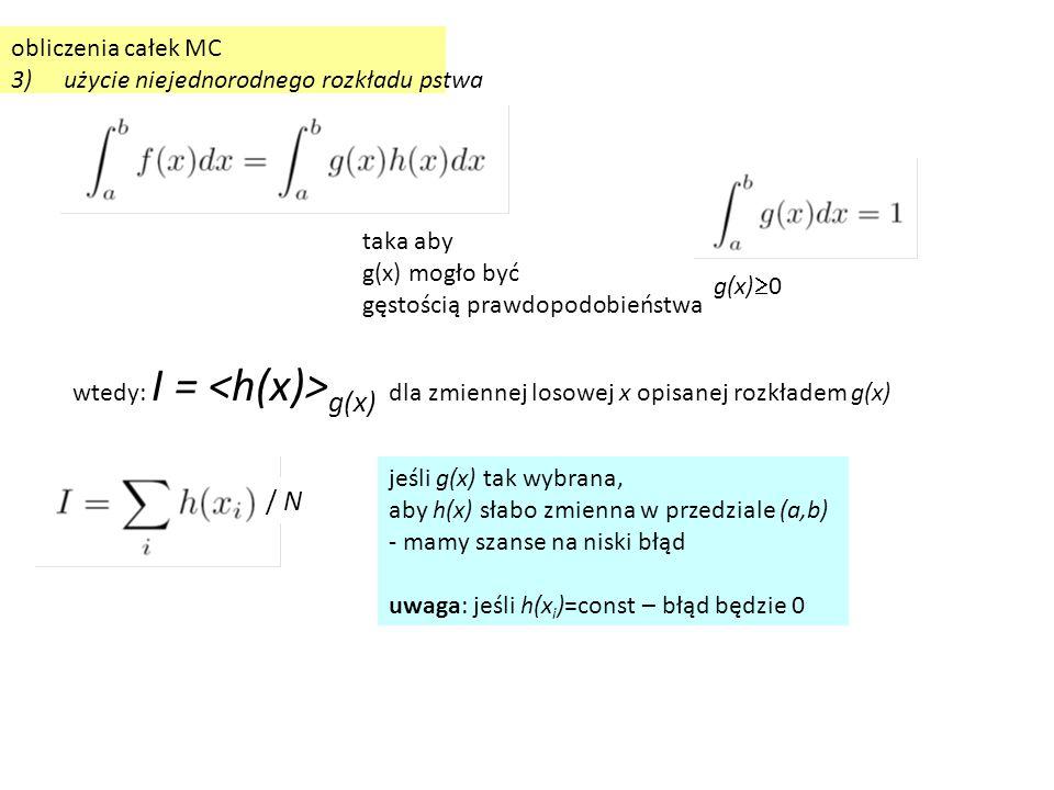 obliczenia całek MC 3)użycie niejednorodnego rozkładu pstwa g(x)  0 taka aby g(x) mogło być gęstością prawdopodobieństwa wtedy: I = g(x) dla zmiennej