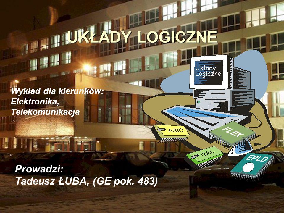 1 UKŁADY LOGICZNE Prowadzi: Tadeusz ŁUBA, (GE pok. 483) Wykład dla kierunków: Elektronika, Telekomunikacja