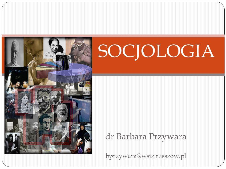 dr Barbara Przywara bprzywara@wsiz.rzeszow.pl SOCJOLOGIA