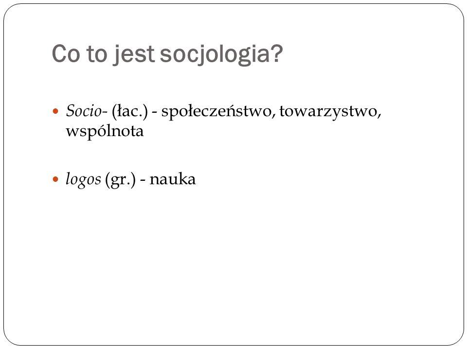 Co to jest socjologia? Socio- (łac.) - społeczeństwo, towarzystwo, wspólnota logos (gr.) - nauka