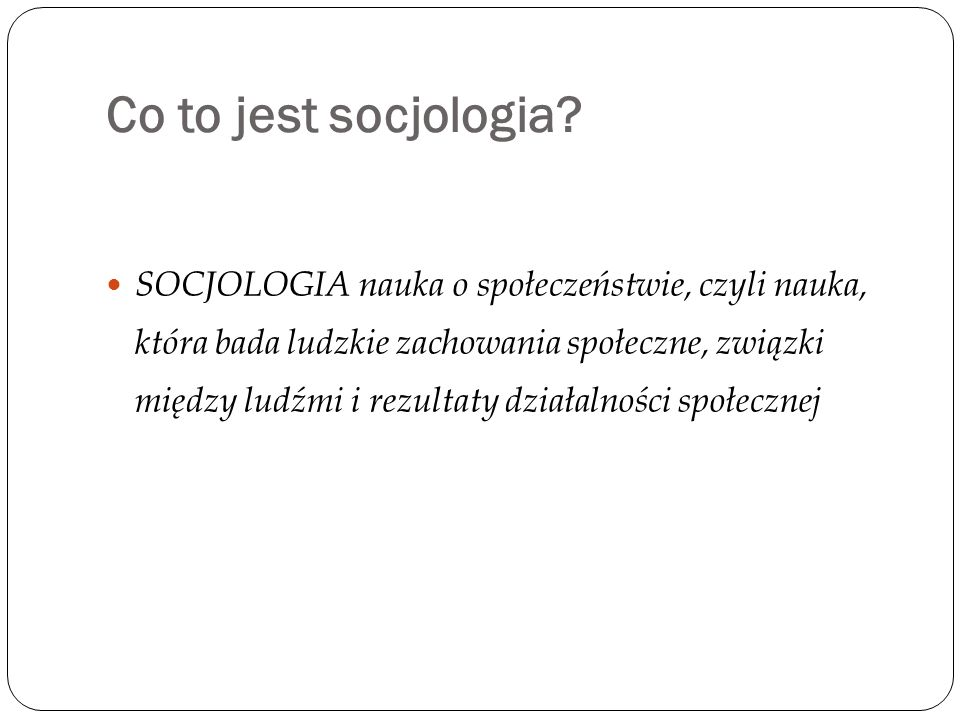 SOCJOLOGIA nauka o społeczeństwie, czyli nauka, która bada ludzkie zachowania społeczne, związki między ludźmi i rezultaty działalności społecznej Co