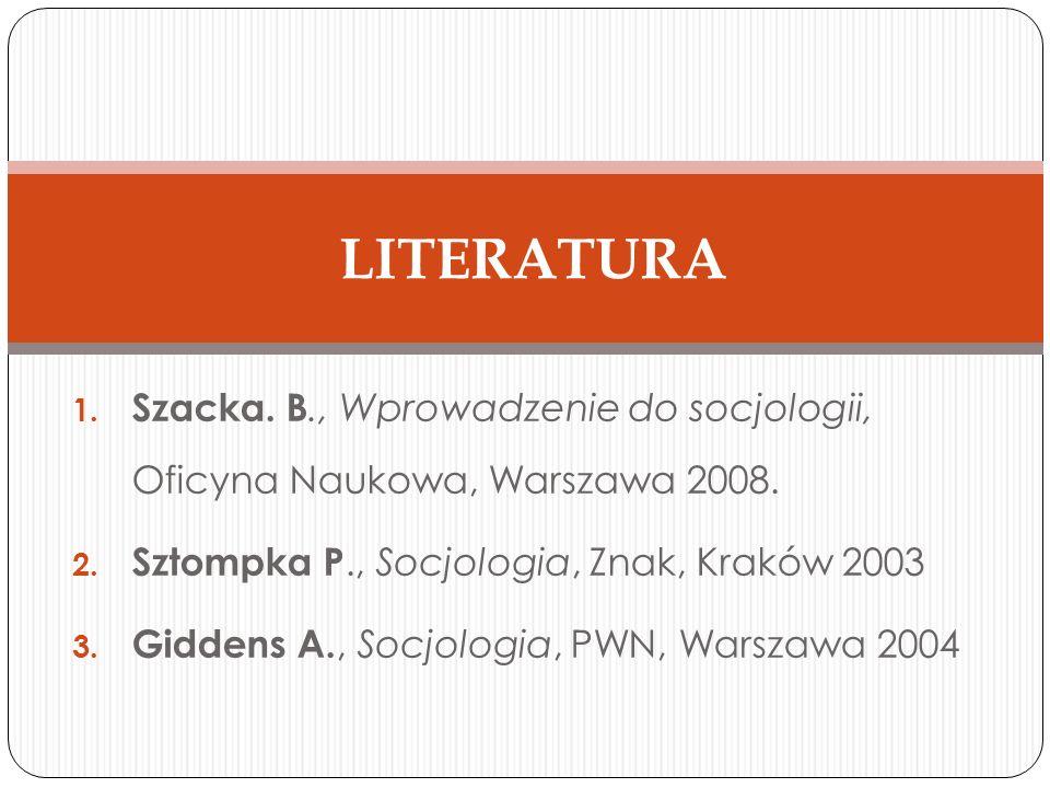 1. Szacka. B., Wprowadzenie do socjologii, Oficyna Naukowa, Warszawa 2008. 2. Sztompka P., Socjologia, Znak, Kraków 2003 3. Giddens A., Socjologia, PW