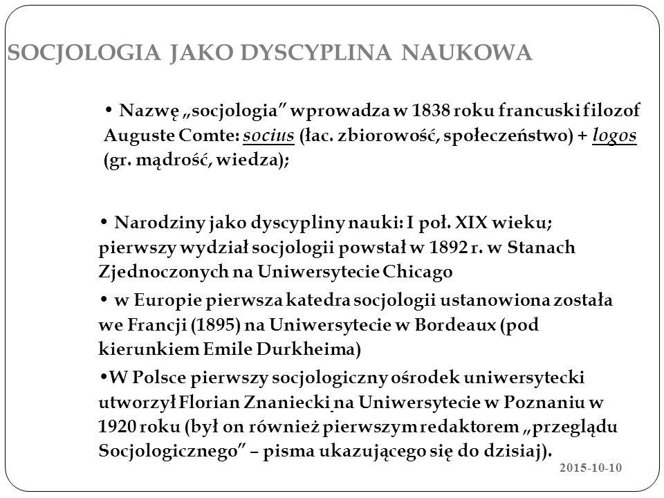 SOCJOLOGIA JAKO DYSCYPLINA NAUKOWA Narodziny jako dyscypliny nauki: I poł. XIX wieku; pierwszy wydział socjologii powstał w 1892 r. w Stanach Zjednocz