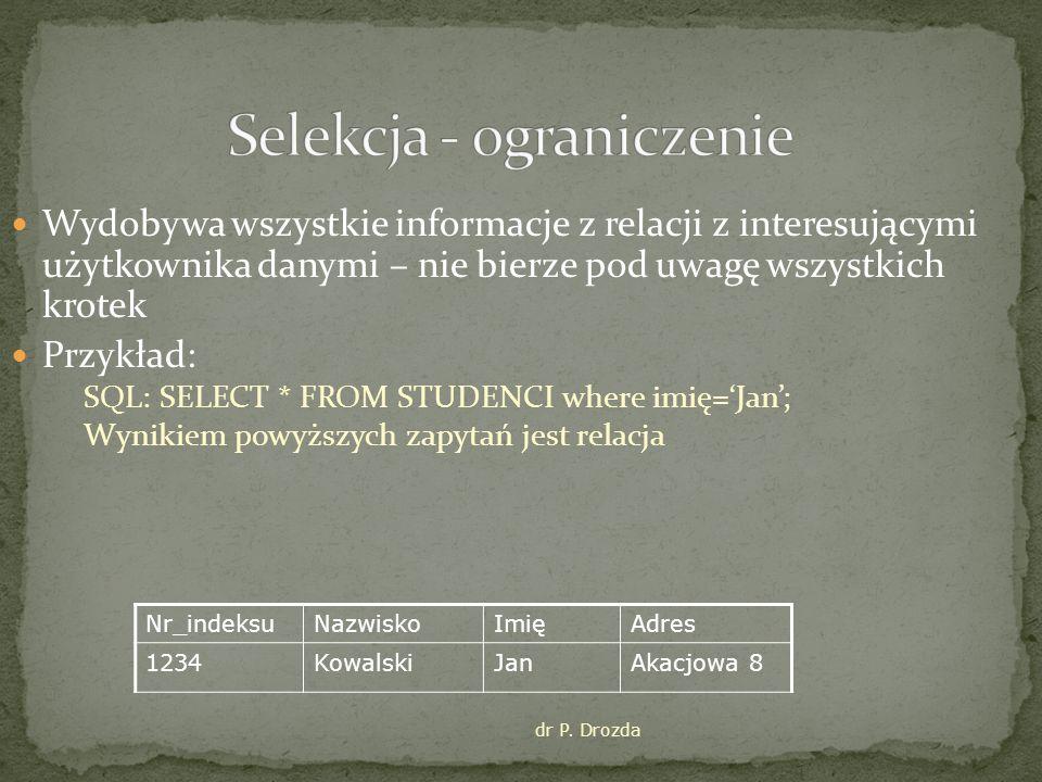 dr P. Drozda Wydobywa wszystkie informacje z relacji z interesującymi użytkownika danymi – nie bierze pod uwagę wszystkich krotek Przykład: SQL: SELEC