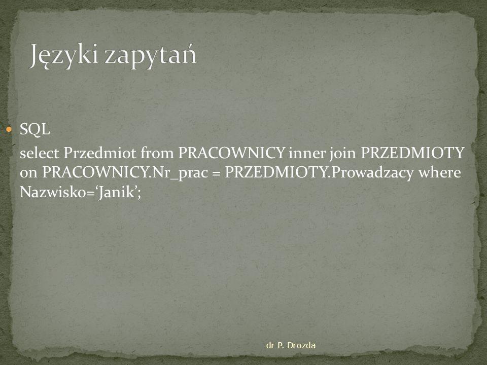 dr P. Drozda SQL select Przedmiot from PRACOWNICY inner join PRZEDMIOTY on PRACOWNICY.Nr_prac = PRZEDMIOTY.Prowadzacy where Nazwisko='Janik';