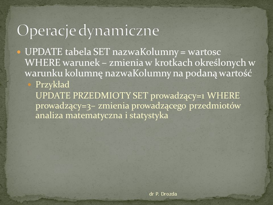 dr P. Drozda UPDATE tabela SET nazwaKolumny = wartosc WHERE warunek – zmienia w krotkach określonych w warunku kolumnę nazwaKolumny na podaną wartość