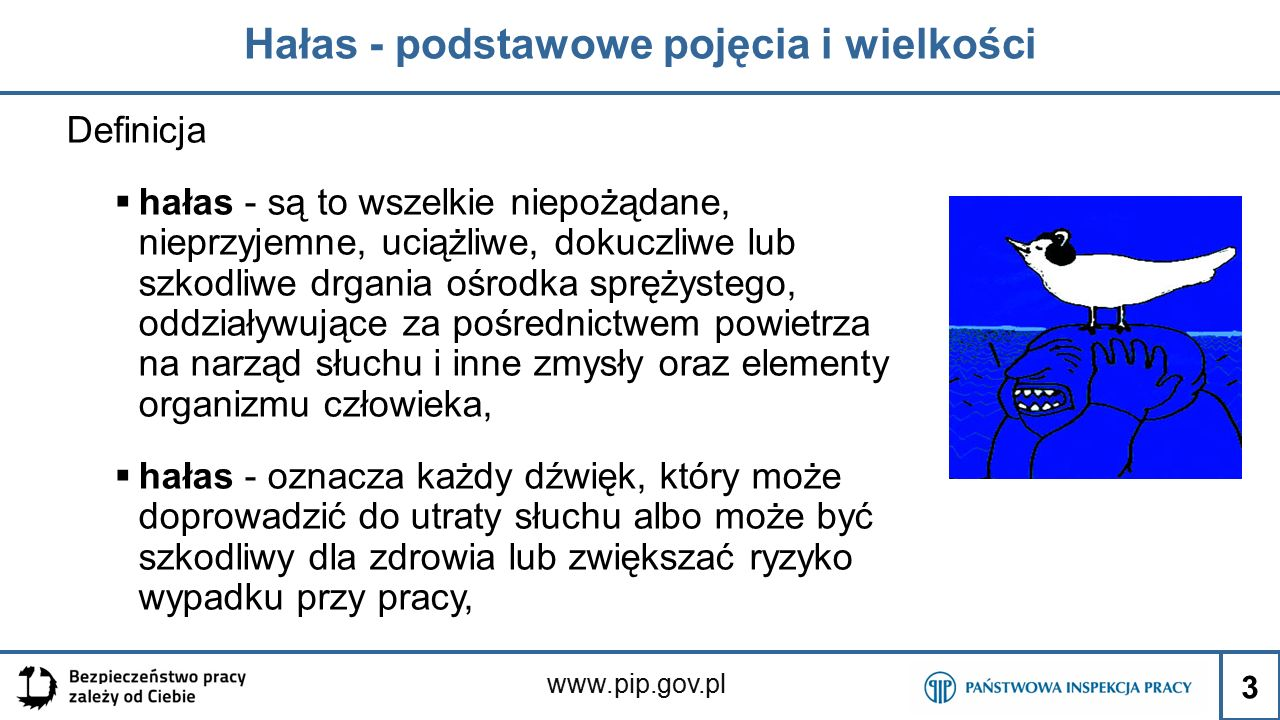 www.pip.gov.pl Hałas - podstawowe pojęcia i wielkości Definicja  hałas - są to wszelkie niepożądane, nieprzyjemne, uciążliwe, dokuczliwe lub szkodliwe drgania ośrodka sprężystego, oddziaływujące za pośrednictwem powietrza na narząd słuchu i inne zmysły oraz elementy organizmu człowieka,  hałas - oznacza każdy dźwięk, który może doprowadzić do utraty słuchu albo może być szkodliwy dla zdrowia lub zwiększać ryzyko wypadku przy pracy, 3